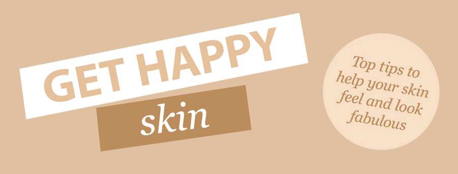 GET HAPPY skin | Top tips to help your skin feel and look fabulous